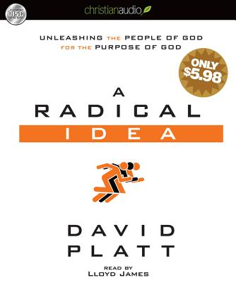 A Radical Idea: Unleashing the People of God for the Purpose of God - Platt, David, and James, Lloyd (Narrator)
