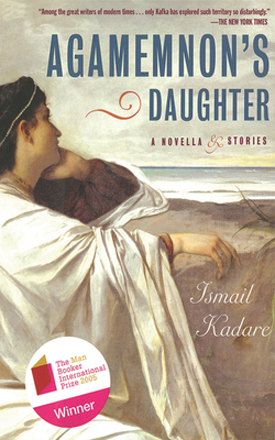 Agamemnon's Daughter: A Novella & Stories - Kadare, Ismail, and Papavrami, Tedi (Translated by), and Vrioni, Jusuf (Translated by)