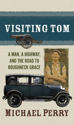 Visiting Tom: A Man, a Highway, and the Road to Roughneck Grace - Perry, Michael