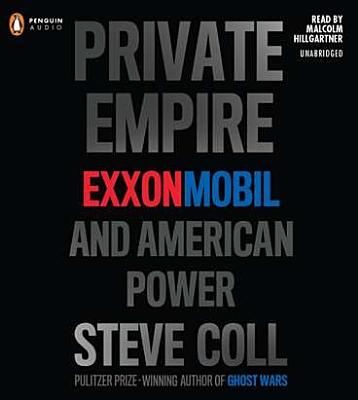 Private Empire: ExxonMobil and American Power - Coll, Steve, and Hillgartner, Malcolm (Read by)