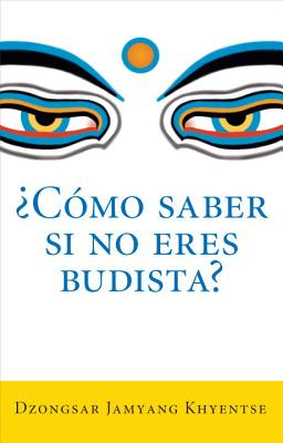 Como Saber Si No Eres Budista (What Makes You Not a Buddhist) - Khyentse, Dzongsar Jamyang, and Khyentse, Jamyang