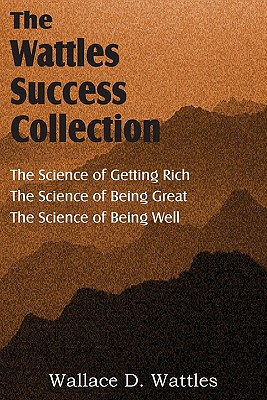 The Science of Wallace D. Wattles, the Science of Getting Rich, the Science of Being Great, the Science of Being Well - Wattles, Wallace D