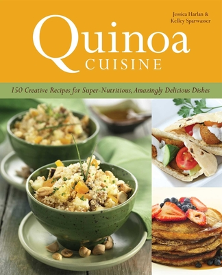 Quinoa Cuisine: 150 Creative Recipes for Super Nutritious, Amazingly Delicious Dishes - Harlan, Jessica, and Polisi, Wendy, and Sparwasser, Kelley