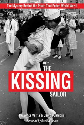 The Kissing Sailor: The Mystery Behind the Photo That Ended World War II - Verria, Lawrence, and Galdorisi, George, Captain, and Hartman, David, Dr. (Foreword by)