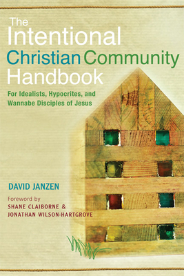 The Intentional Christian Community Handbook: For Idealists, Hypocrites, and Wannabe Disciples of Jesus - Janzen, David, and Claiborne, Shane (Foreword by), and Wilson-Hartgrove, Jonathan (Foreword by)