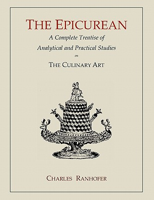 The Epicurean: A Complete Treatise of Analytical and Practical Studies on the Culinary Art - Ranhofer, Charles