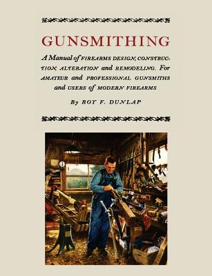 Gunsmithing: A Manual of Firearm Design, Construction, Alteration And Remodeling [Illustrated Edition] - Dunlap, Roy F