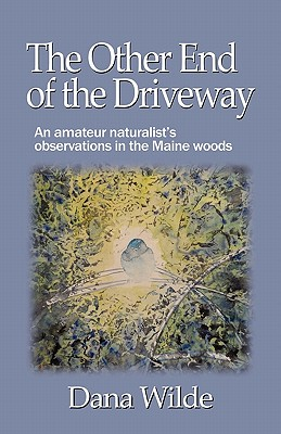 The Other End of the Driveway: An Amateur Naturalist's Observations in the Maine Woods - Wilde, Dana