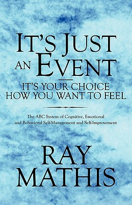 It's Just an Event-It's Your Choice How You Want to Feel: The ABC System of Cognitive, Emotional and Behavioral Self-Management and Self-Improvement - Mathis, Ray