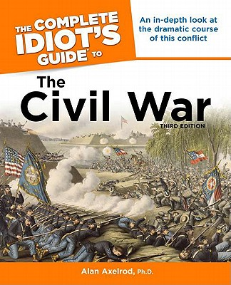The Complete Idiot's Guide to the Civil War - Axelrod, Alan, PH.D., and Axelrod, Ph D Alan