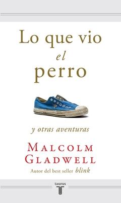 Lo Que Vio el Perro y Otras Aventuras - Gladwell, Malcolm, and Cifuentes, Pedro (Translated by)