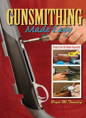 Gunsmithing Made Easy: Projects for the Home Gunsmith - Towsley, Bruce M