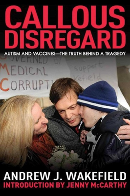 Callous Disregard: Autisms and Vaccines - The Truth Behind a Tragedy - Wakefield, Andrew J, and McCarthy, Jenny (Foreword by)