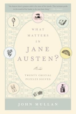 What Matters in Jane Austen?: Twenty Crucial Puzzles Solved - Mullan, John