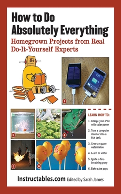 How to Do Absolutely Everything: Homegrown Projects from Real Do-It-Yourself Experts - Instructables Com, and James, Sarah (Editor), and Wilhelm, Eric J (Introduction by)