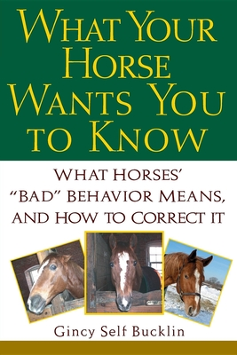 "What Your Horse Wants You to Know: What Horses' ""Bad"" Behavior Means, and How to Correct It - Bucklin, Gincy Self"