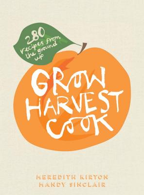 Grow Harvest Cook: 200 Seasonal Recipes from the Ground Up - Kirton, Meredith, and Sinclair, Mandy