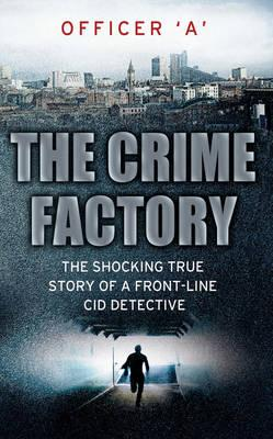 The Crime Factory: The Shocking True Story of a Front-line CID Detective - Officer 'A'