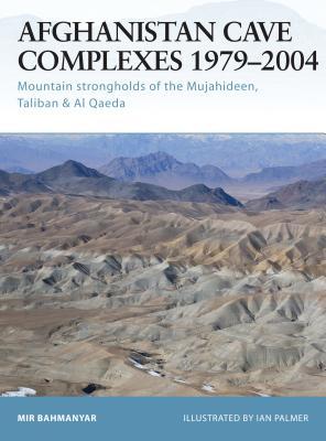 Afghanistan Cave Complexes 1979-2004: Mountain Strongholds of the Mujahideen, Taliban & Al Qaeda - Bahmanyar, Mir