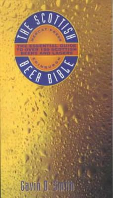 The Scottish Beer Bible: The Essential Guide to Over 150 Scottish Beers and Lagers - Smith, Gavin D.