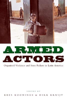 Armed Actors: Organised Violence and State Failure in Latin America - Koonings, Kees, and Kruijt, Dirk (Editor)
