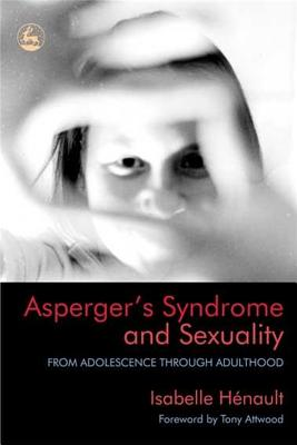 Asperger's Syndrome and Sexuality: From Adolescence Through Adulthood - Henault, Isabelle, and Attwood, Tony, PhD (Foreword by)