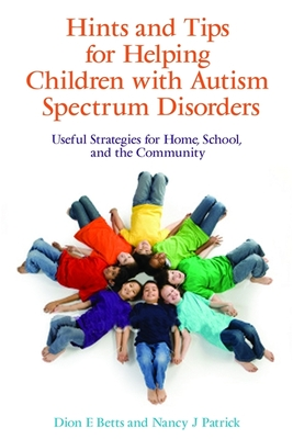 Hints and Tips for Helping Children with Autism Spectrum Disorders: Useful Strategies for Home, School, and the Community - Betts, Dion E, and Patrick, Nancy J