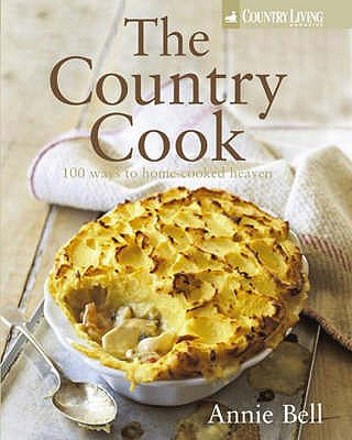 The Country Cook: 100 Ways to Home-cooked Heaven - Bell, Annie