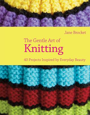 The Gentle Art of Knitting: 40 Projects Inspired by Everyday Beauty - Brocket, Jane