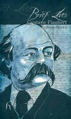 Brief Lives: Gustave Flaubert - Brown, Andrew