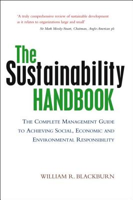 The Sustainability Handbook: The Complete Management Guide to Achieving Social, Economic and Environmental Responsibility - Blackburn, William R