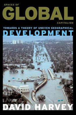 Spaces of Global Capitalism: Towards a Theory of Uneven Geographical Development - Harvey, David