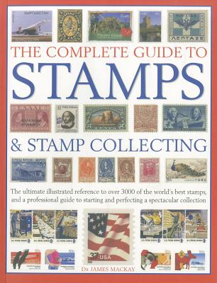 The Complete Guide to Stamps & Stamp Collecting: The Ultimate Illustrated Reference to Over 3000 of the World's Best Stamps, and a Professional Guide to Starting and Perfecting a Spectacular Collection - Mackay, James A.