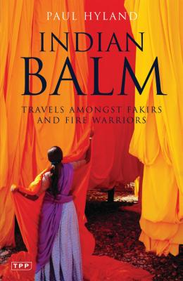 Indian Balm: Travels Amongst Fakirs and Fire Warriors - Hyland, Paul