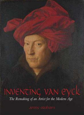 Inventing Van Eyck: The Remaking of an Artist for the Modern Age - Graham, Jenny
