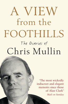 A View from the Foothills: The Diaries of Chris Mullin - Mullin, Chris