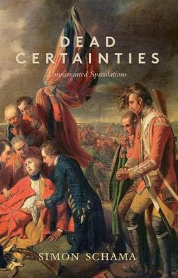 Dead Certainties: Unwarranted Speculations - Schama, Simon