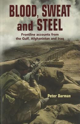 Blood, Sweat and Steel: Frontline Accounts from the Gulf, Afghanistan and Iraq, 1990-2010 - Darman, Peter