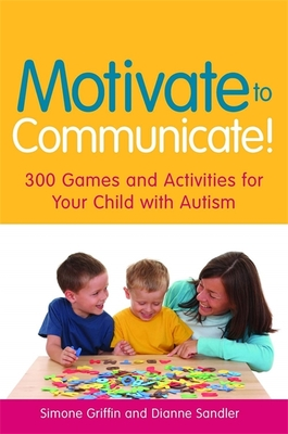 Motivate to Communicate!: 300 Games and Activities for Your Child with Autism - Griffin, Simone, and Sandler, Dianne