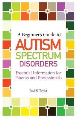 A Beginner's Guide to Autism Spectrum Disorders: Essential Information for Parents and Professionals - Taylor, Paul G