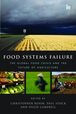 Food Systems Failure: The Global Food Crisis and the Future of Agriculture - Campbell, Hugh (Editor), and Stock, Paul (Editor), and Rosin, Christopher (Editor)