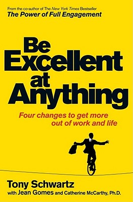 Be Excellent at Anything: Four Changes to Get More Out of Work and Life - Schwartz, Tony, and McCarthy, Catherine, and Gomes, Jean