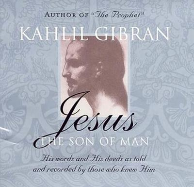 Jesus: The Son of Man: His Words and His Deeds as Told and Recorded by Those Who Knew Him - Gibran, Kahlil