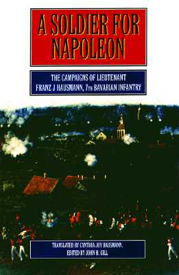 A Soldier for Napoleon: The Campaigns of Lieutenant Franz Hausmann, 7th Bavarian Infantry - Hausmann, Franz J, and Gill, John H (Editor), and Hausmann, Cynthia Joy (Translated by)