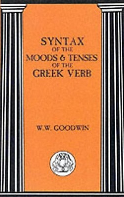 Syntax of the Moods and Tenses of the Greek Verbs - Goodwin, W, and LL D