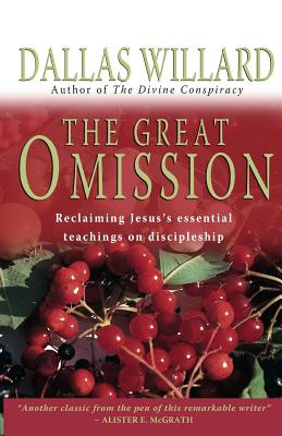 The Great Omission: Reclaiming Jesus's Essential Teachings on Discipleship - Willard, Dallas