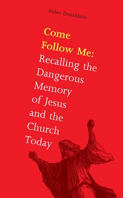 Come Follow Me: Recalling the Dangerous Memory of Jesus and the Church - Donaldson, Aidan