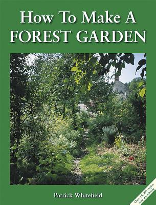 How to Make a Forest Garden - Whitefield, Patrick, and Hart, Robert A de J (Foreword by)