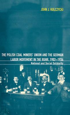 The Polish Coal Miners' Union and the German Labor Movement in the Ruhr, 1902-1934 - Kulczycki, John J, Professor