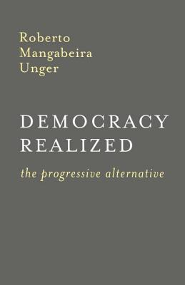 Democracy Realized: The Progressive Alternative - Unger, Roberto Mangabeira